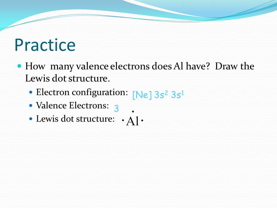 Practice How many valence electrons does Al have Draw the Lewis dot structure. Electron configuration: