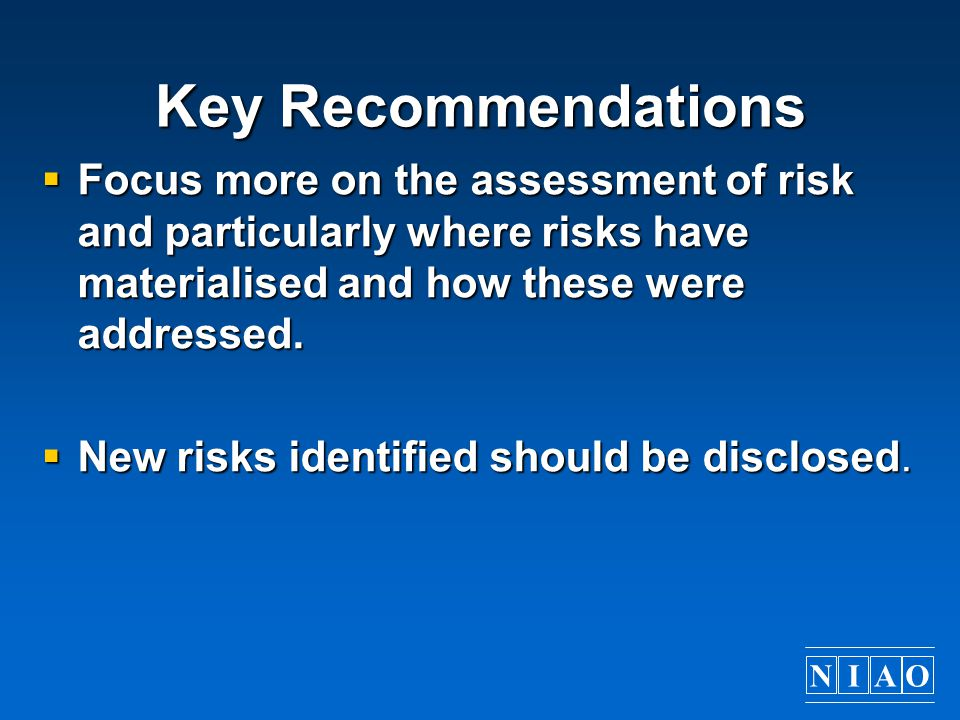 Key Recommendations Focus more on the assessment of risk and particularly where risks have materialised and how these were addressed.