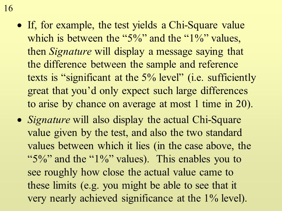 If, for example, the test yields a Chi-Square value which is between the 5% and the 1% values, then Signature will display a message saying that the difference between the sample and reference texts is significant at the 5% level (i.e. sufficiently great that you'd only expect such large differences to arise by chance on average at most 1 time in 20).