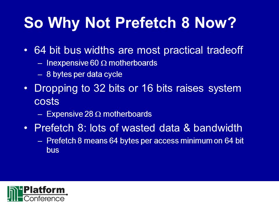 So Why Not Prefetch 8 Now 64 bit bus widths are most practical tradeoff. Inexpensive 60  motherboards.