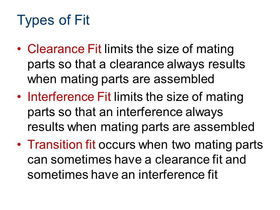 Types of Fit Clearance Fit limits the size of mating parts so that a clearance always results when mating parts are assembled.