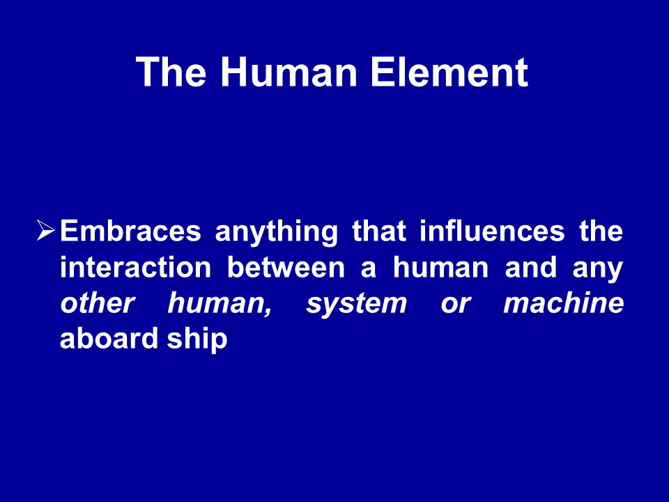 The Human Element Embraces anything that influences the interaction between a human and any other human, system or machine aboard ship.