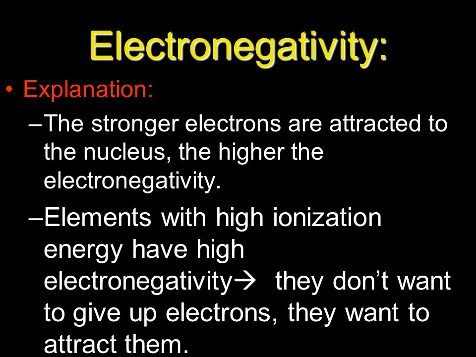 Electronegativity: Explanation: The stronger electrons are attracted to the nucleus, the higher the electronegativity.