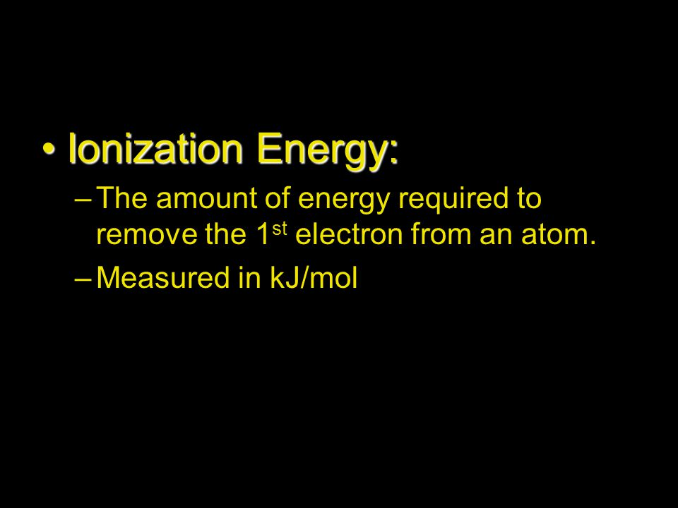 Ionization Energy: The amount of energy required to remove the 1st electron from an atom.