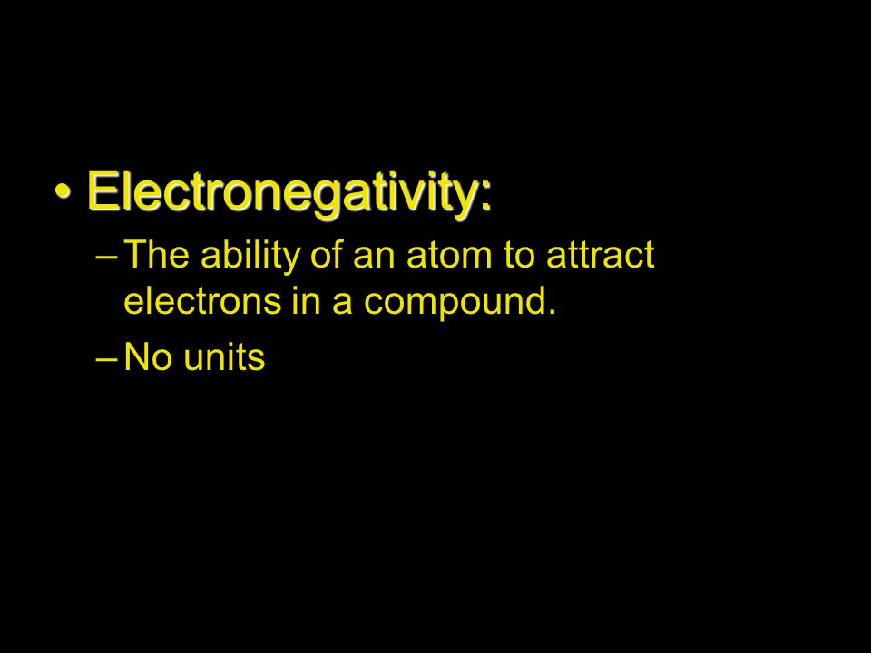Electronegativity: The ability of an atom to attract electrons in a compound. No units