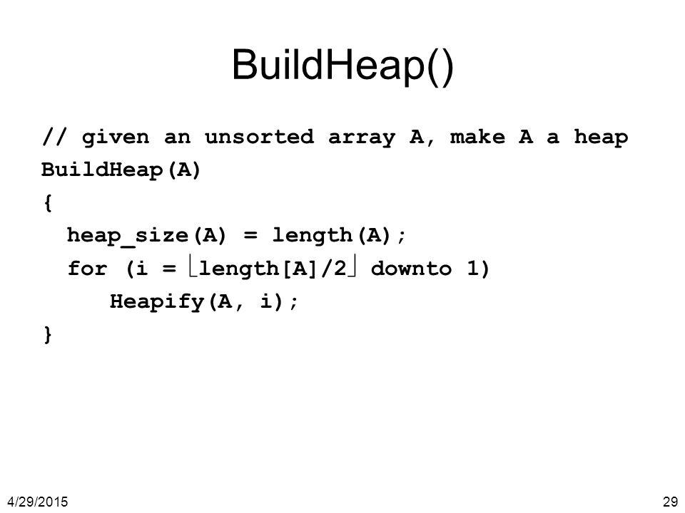 BuildHeap() // given an unsorted array A, make A a heap BuildHeap(A) {
