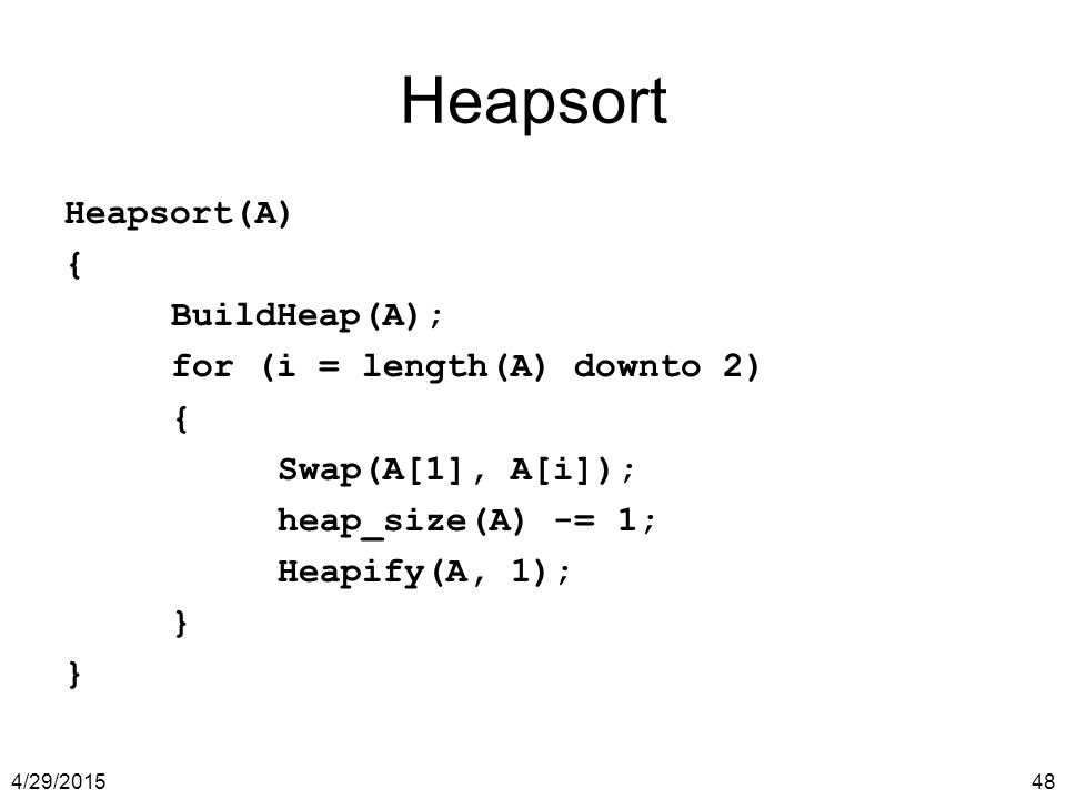 Heapsort Heapsort(A) { BuildHeap(A); for (i = length(A) downto 2)