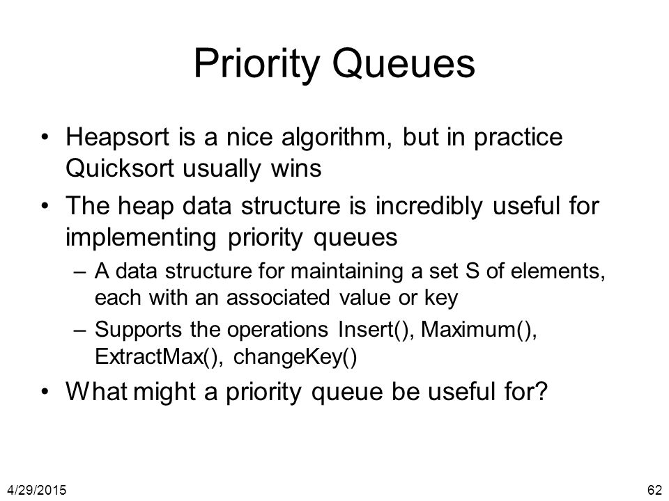 Priority Queues Heapsort is a nice algorithm, but in practice Quicksort usually wins.