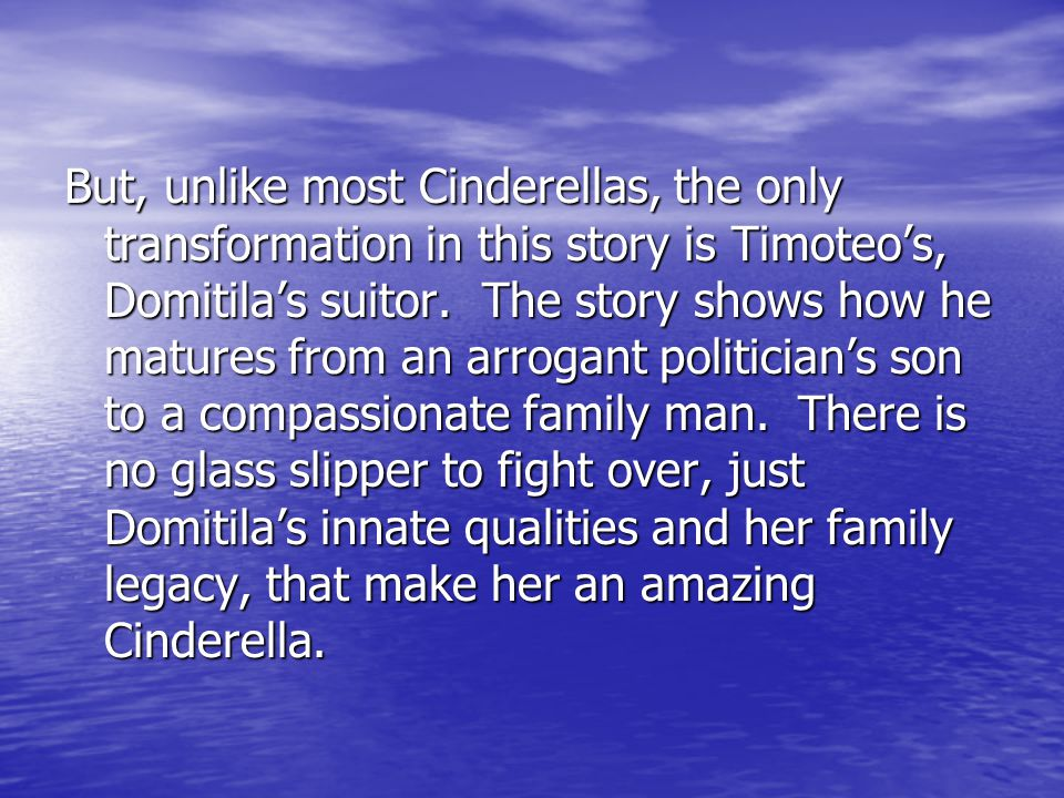 But, unlike most Cinderellas, the only transformation in this story is Timoteo's, Domitila's suitor.
