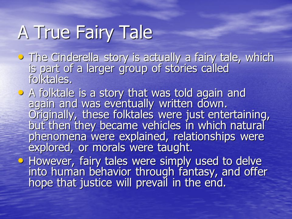 A True Fairy Tale The Cinderella story is actually a fairy tale, which is part of a larger group of stories called folktales.