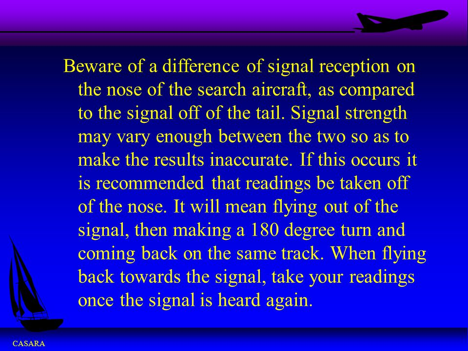 Beware of a difference of signal reception on the nose of the search aircraft, as compared to the signal off of the tail.