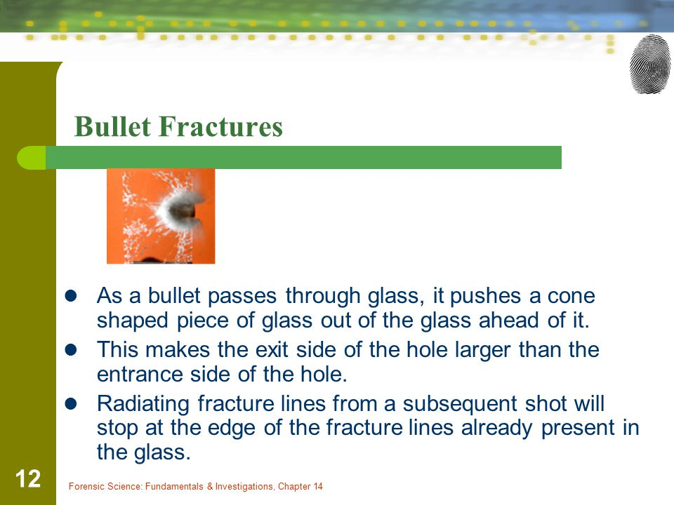 Bullet Fractures As a bullet passes through glass, it pushes a cone shaped piece of glass out of the glass ahead of it.