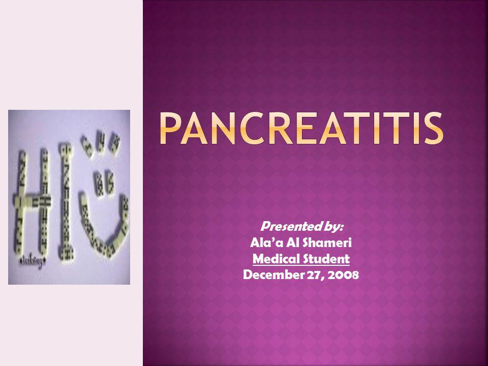 Pancreatitis Presented by: Ala'a Al Shameri Medical Student