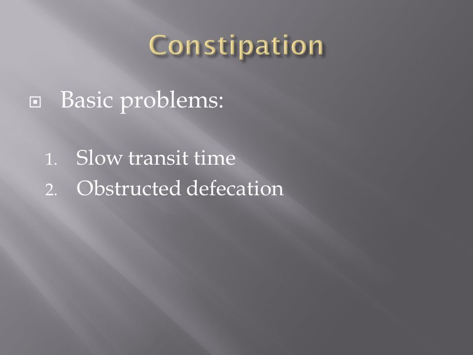 Constipation Basic problems: Slow transit time Obstructed defecation