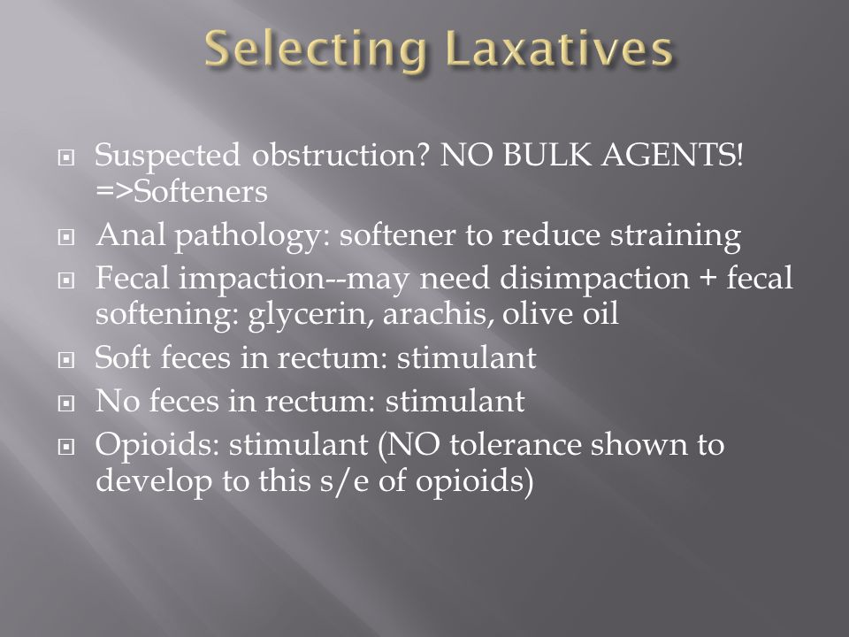 Selecting Laxatives Suspected obstruction NO BULK AGENTS! =>Softeners. Anal pathology: softener to reduce straining.