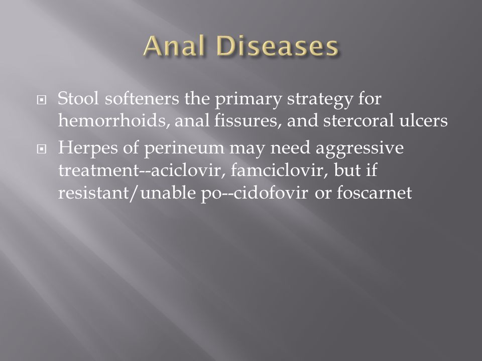Anal Diseases Stool softeners the primary strategy for hemorrhoids, anal fissures, and stercoral ulcers.