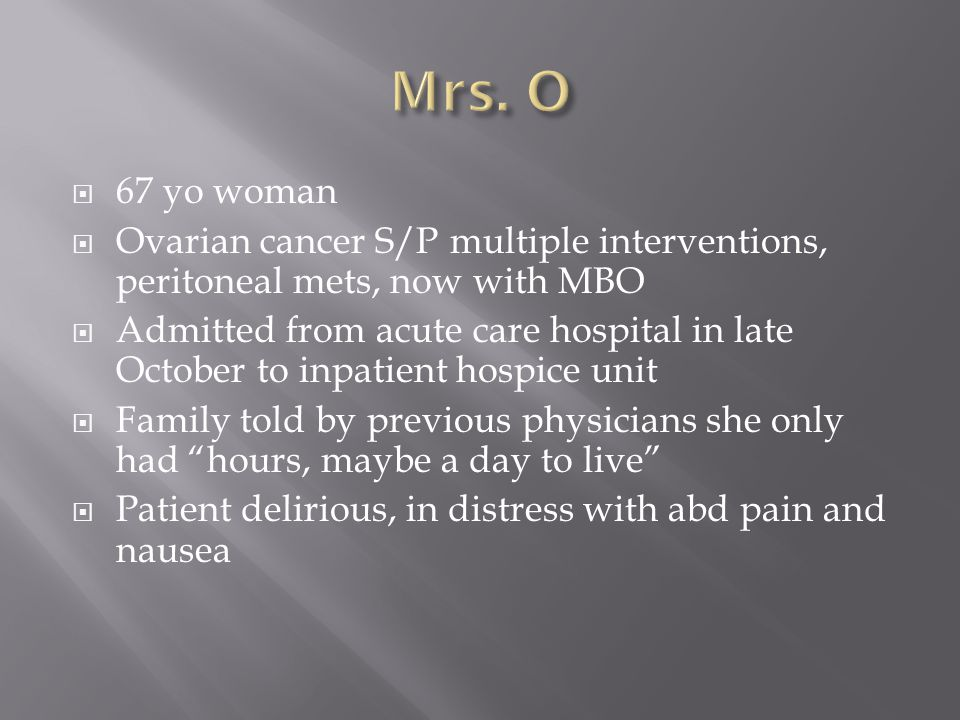 Mrs. O 67 yo woman. Ovarian cancer S/P multiple interventions, peritoneal mets, now with MBO.