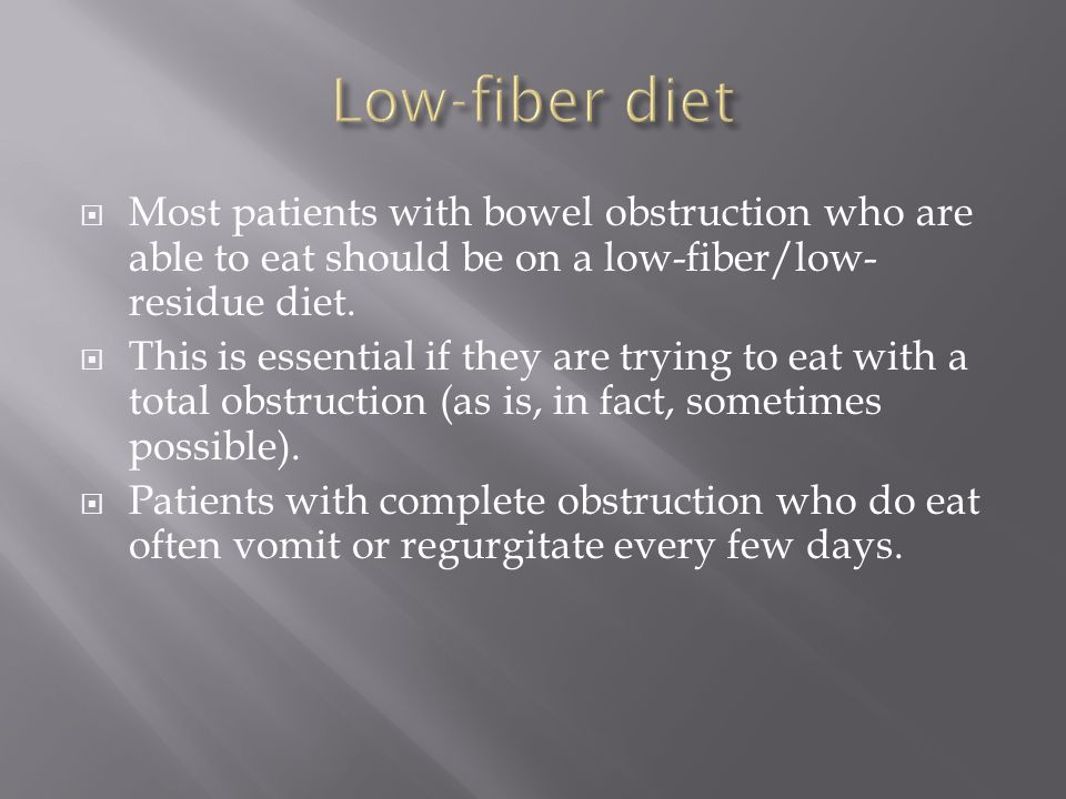 Low-fiber diet Most patients with bowel obstruction who are able to eat should be on a low-fiber/low-residue diet.