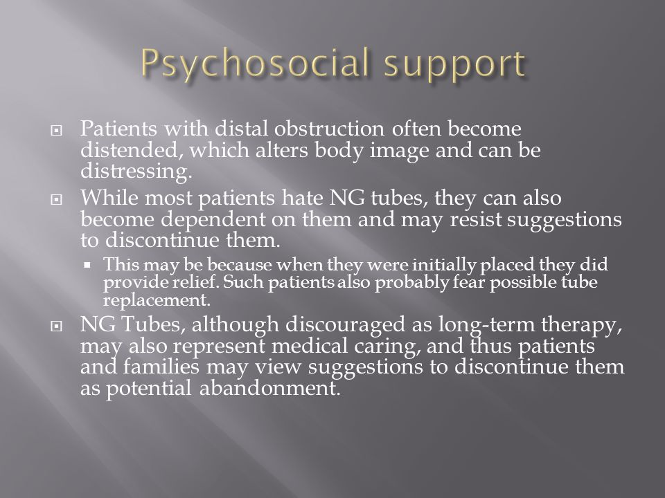 Psychosocial support Patients with distal obstruction often become distended, which alters body image and can be distressing.