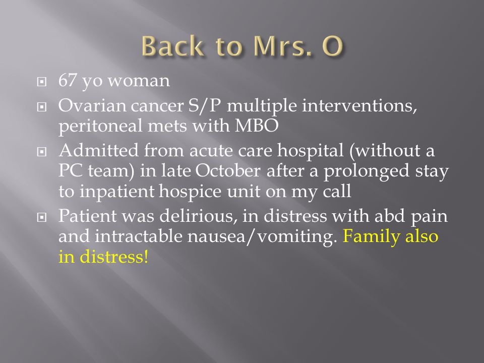 Back to Mrs. O 67 yo woman. Ovarian cancer S/P multiple interventions, peritoneal mets with MBO.