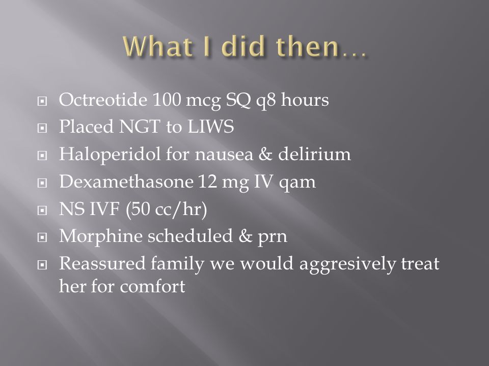 What I did then… Octreotide 100 mcg SQ q8 hours Placed NGT to LIWS