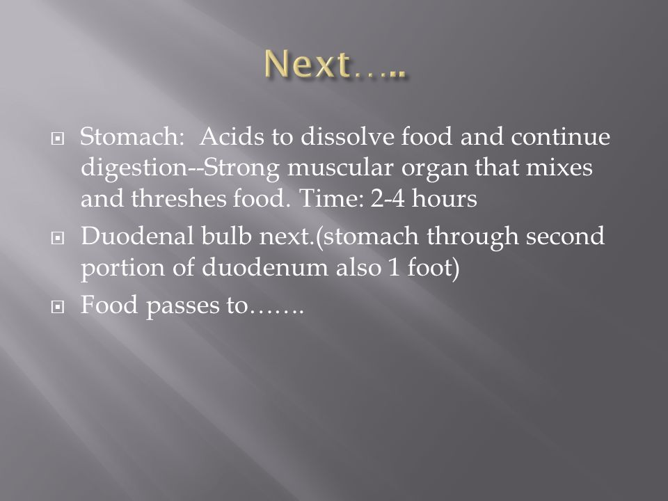 Next….. Stomach: Acids to dissolve food and continue digestion--Strong muscular organ that mixes and threshes food. Time: 2-4 hours.
