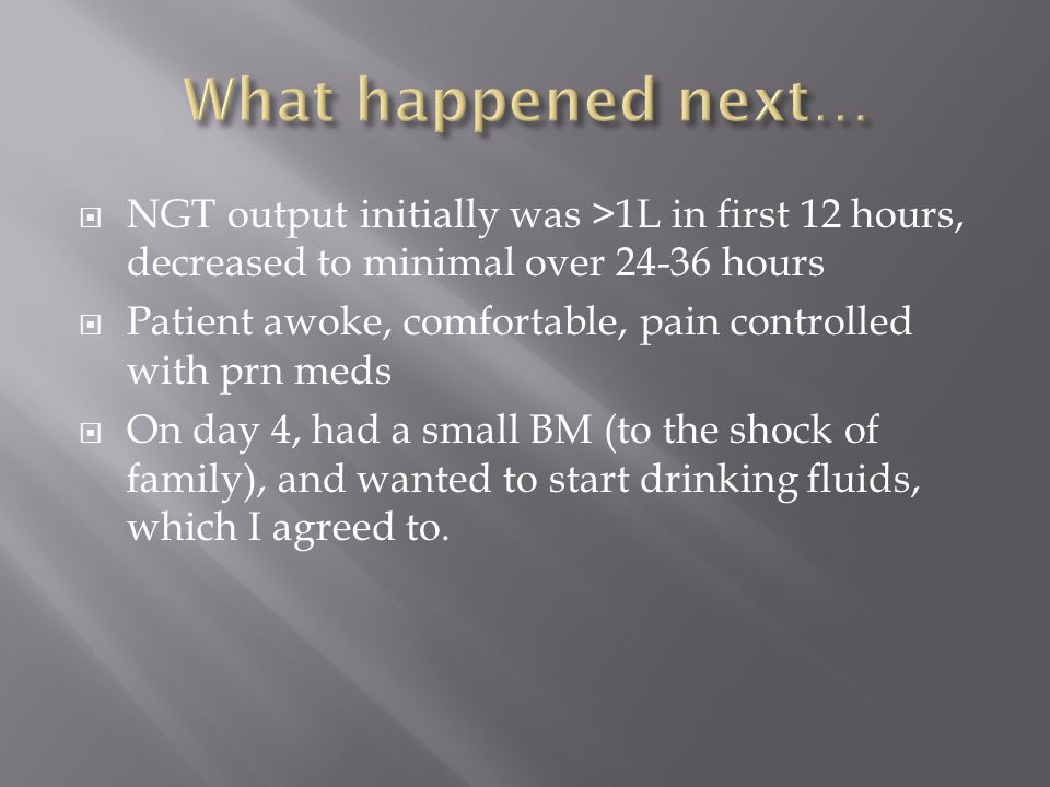 What happened next… NGT output initially was >1L in first 12 hours, decreased to minimal over 24-36 hours.