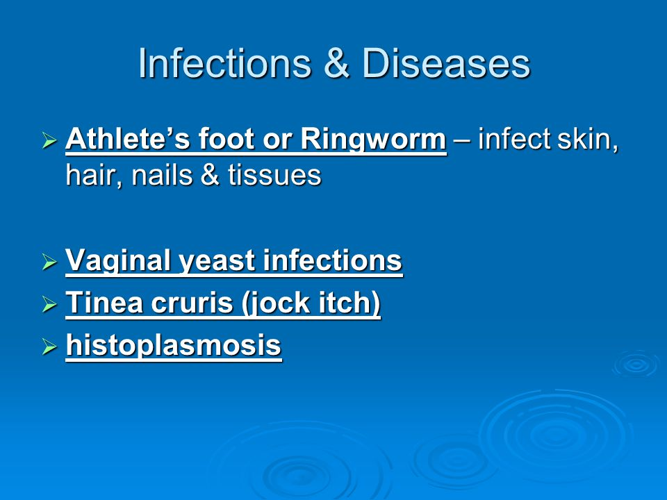 Infections & Diseases Athlete's foot or Ringworm – infect skin, hair, nails & tissues. Vaginal yeast infections.