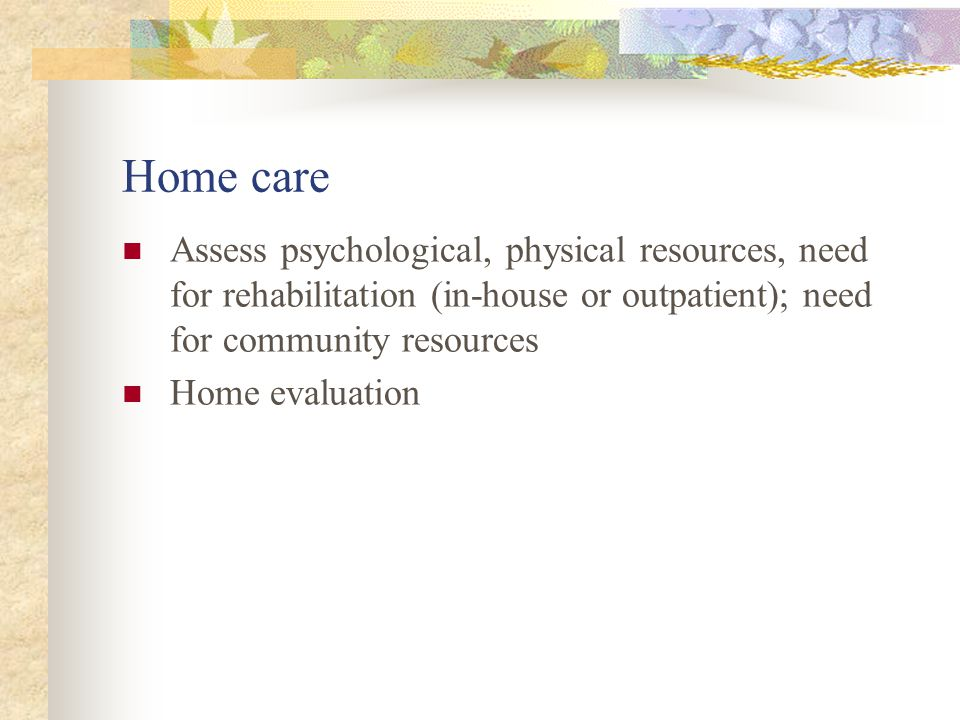 Home care Assess psychological, physical resources, need for rehabilitation (in-house or outpatient); need for community resources.