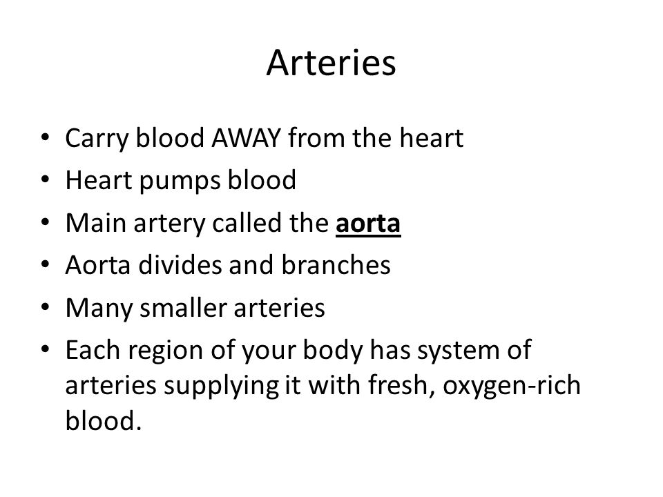 Arteries Carry blood AWAY from the heart Heart pumps blood
