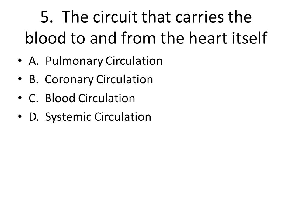 5. The circuit that carries the blood to and from the heart itself