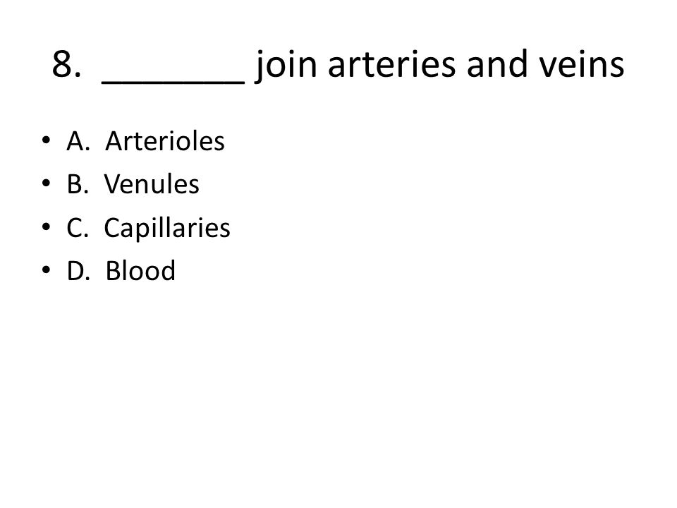 8. _______ join arteries and veins