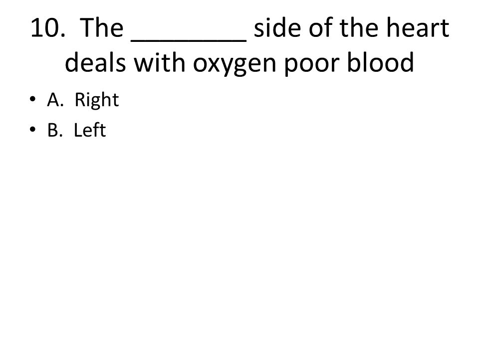 10. The ________ side of the heart deals with oxygen poor blood