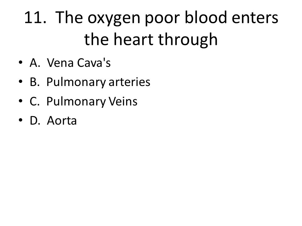11. The oxygen poor blood enters the heart through