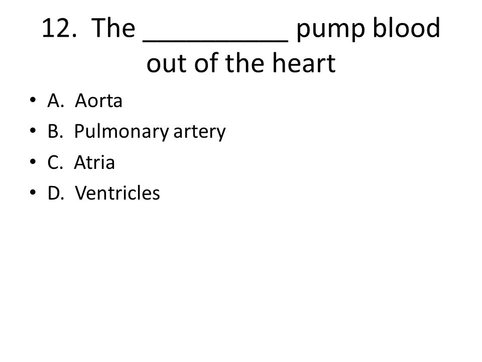 12. The __________ pump blood out of the heart