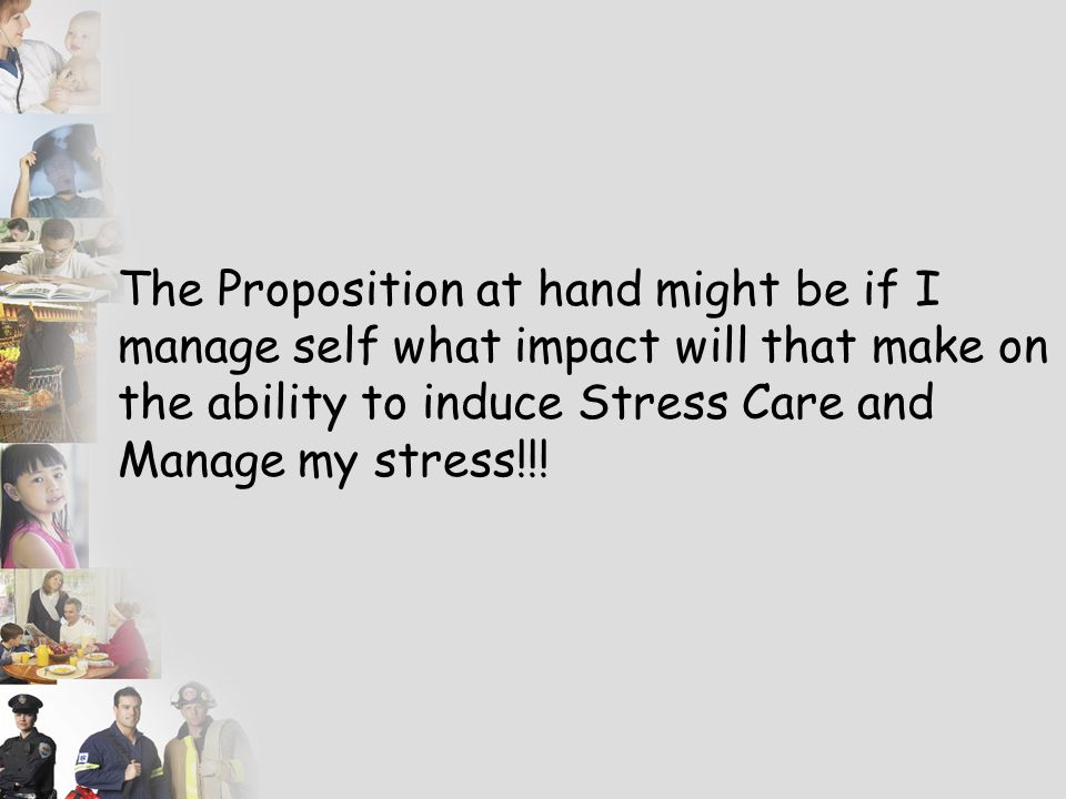 The Proposition at hand might be if I manage self what impact will that make on the ability to induce Stress Care and Manage my stress!!!