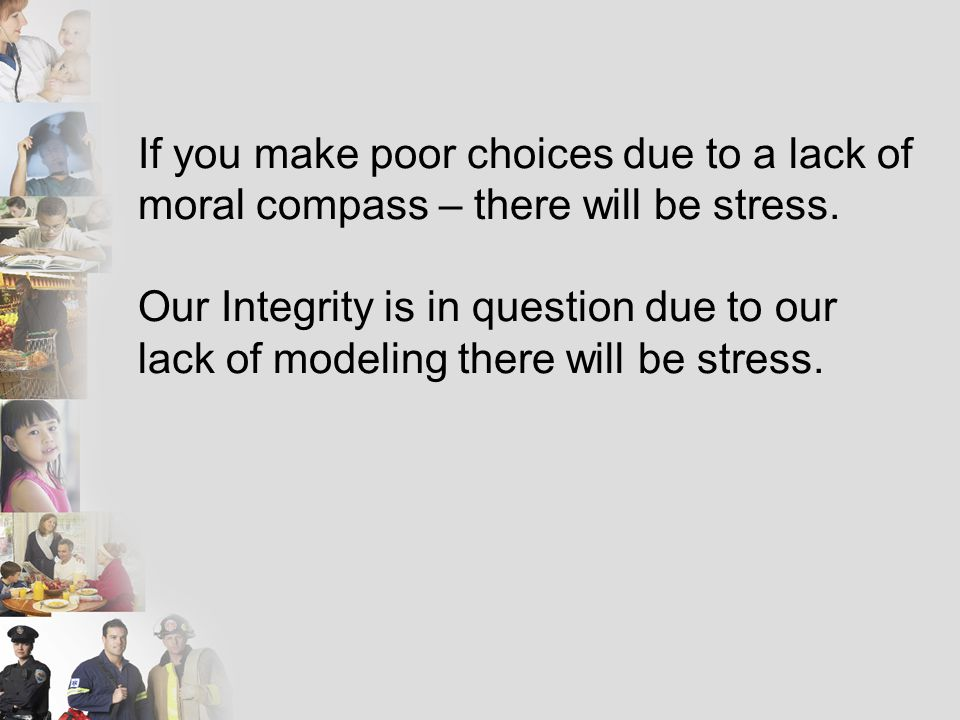 If you make poor choices due to a lack of moral compass – there will be stress.