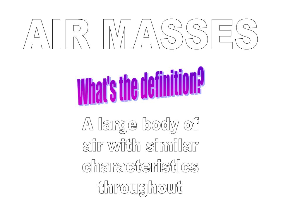 AIR MASSES What s the definition A large body of air with similar characteristics throughout