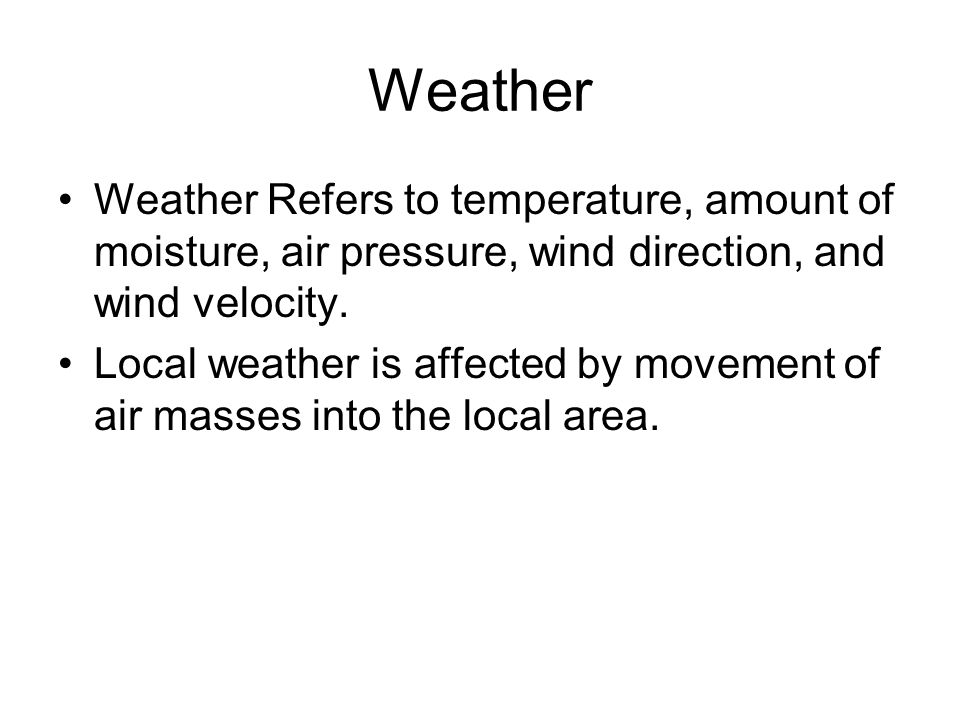 Weather Weather Refers to temperature, amount of moisture, air pressure, wind direction, and wind velocity.
