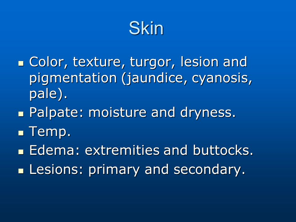 Skin Color, texture, turgor, lesion and pigmentation (jaundice, cyanosis, pale). Palpate: moisture and dryness.