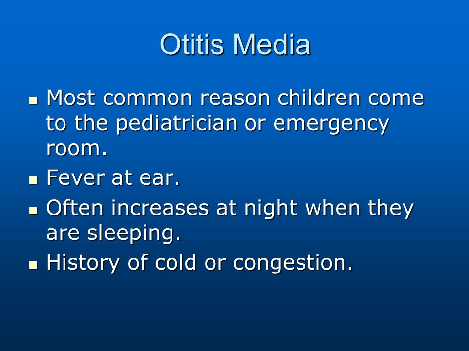 Otitis Media Most common reason children come to the pediatrician or emergency room. Fever at ear.