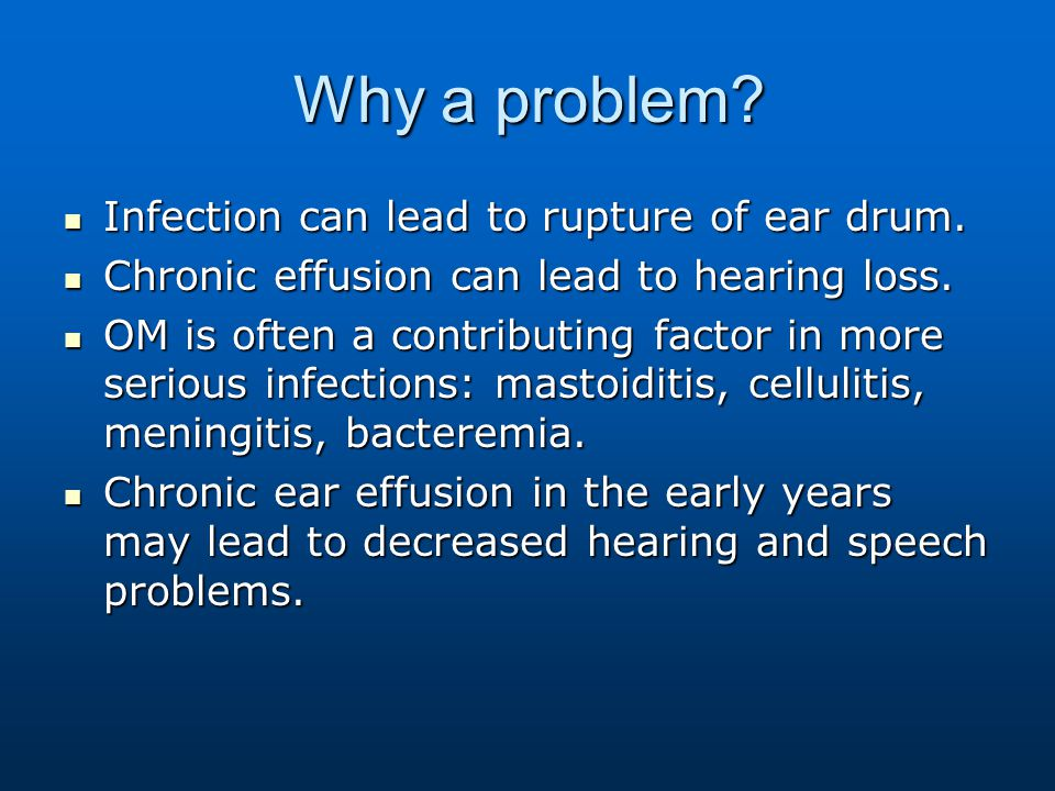 Why a problem Infection can lead to rupture of ear drum.