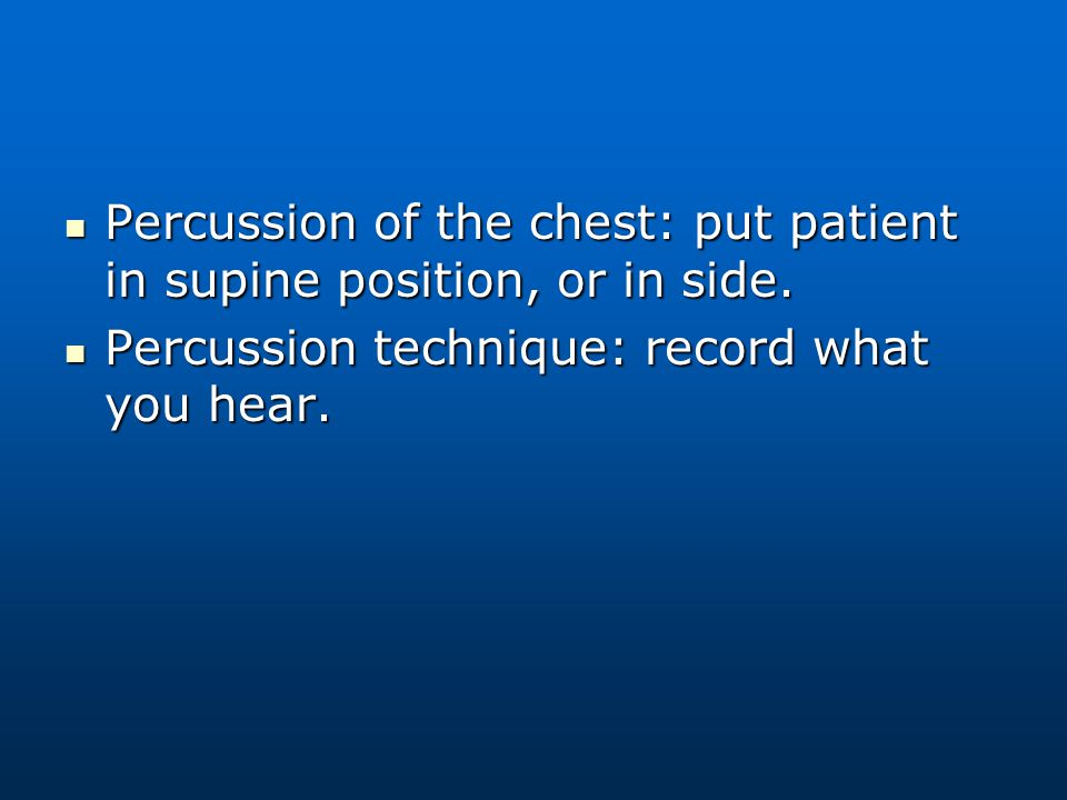 Percussion of the chest: put patient in supine position, or in side.