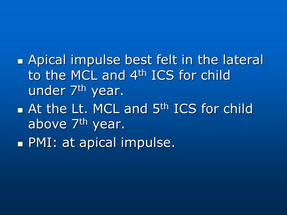 Apical impulse best felt in the lateral to the MCL and 4th ICS for child under 7th year.