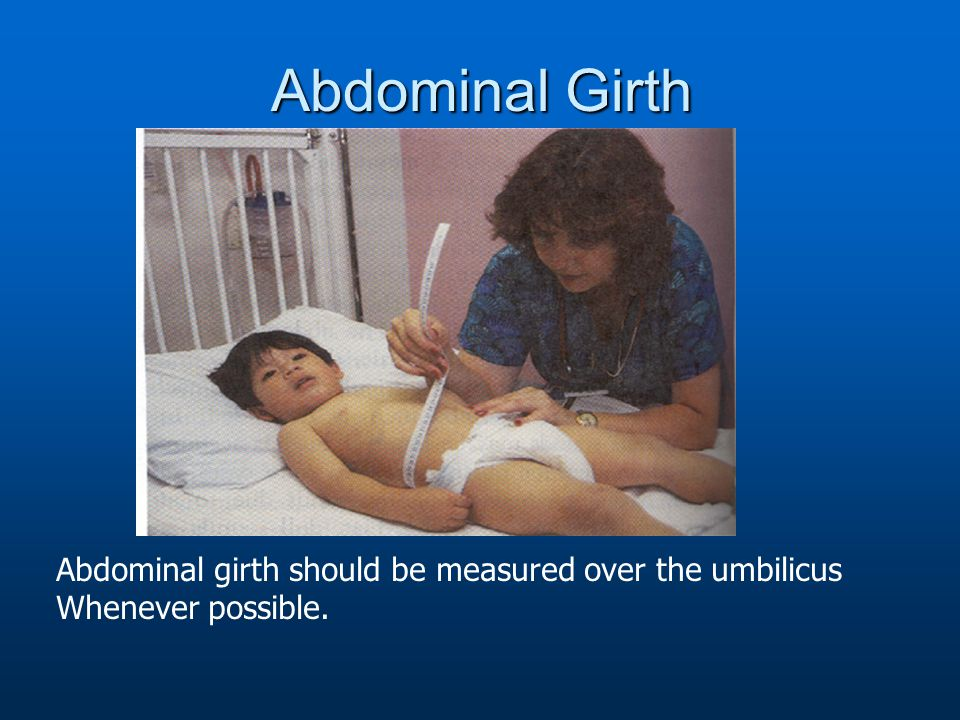 Abdominal Girth Abdominal girth should be measured over the umbilicus