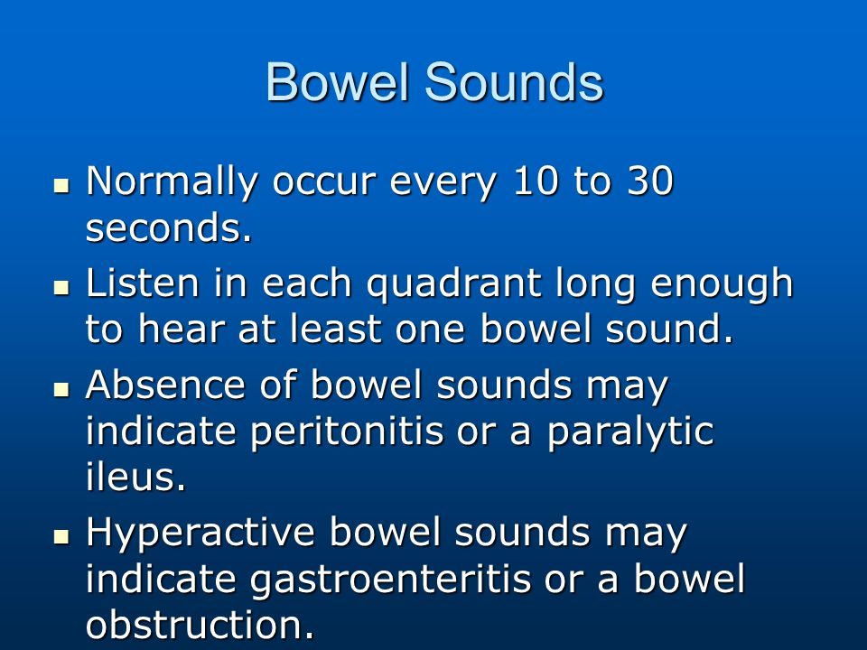 Bowel Sounds Normally occur every 10 to 30 seconds.