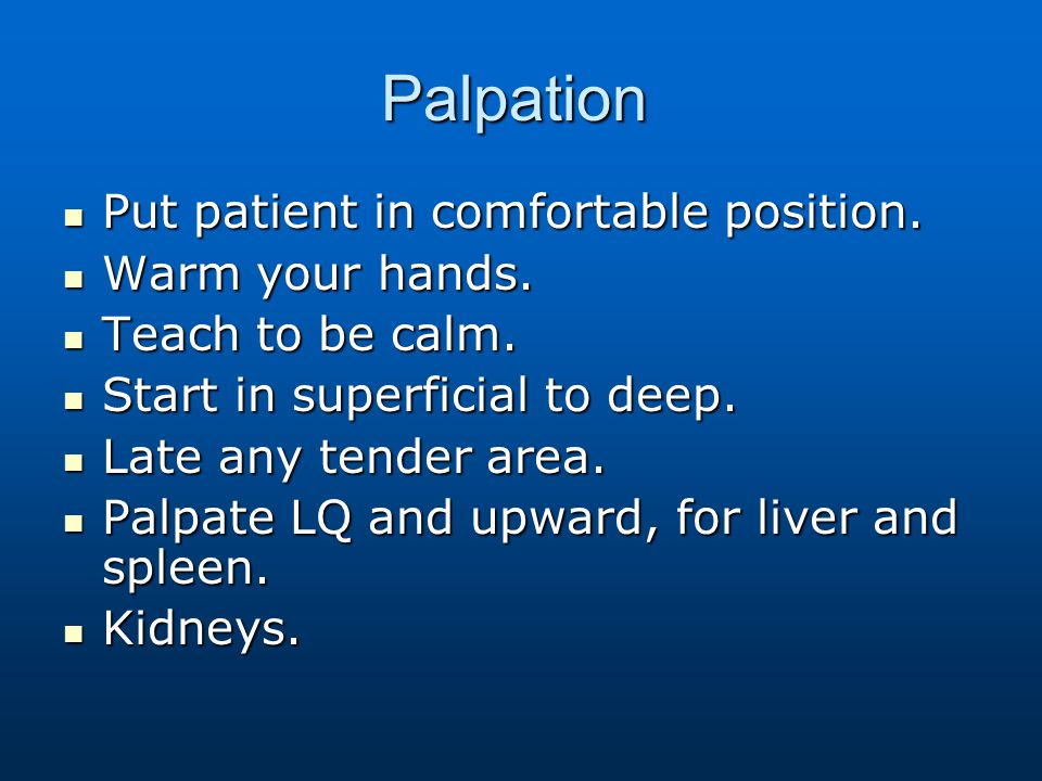 Palpation Put patient in comfortable position. Warm your hands.