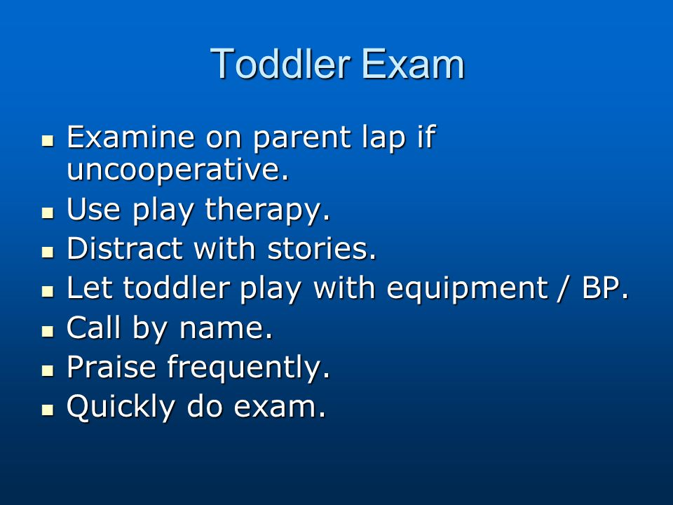 Toddler Exam Examine on parent lap if uncooperative. Use play therapy.