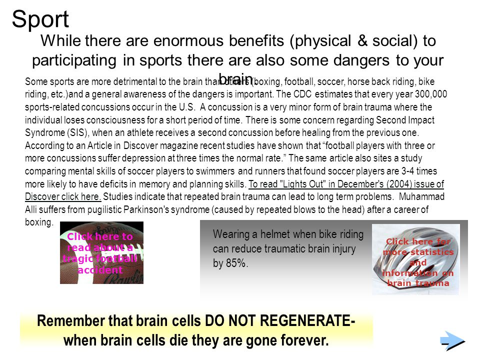 Sport While there are enormous benefits (physical & social) to participating in sports there are also some dangers to your brain.