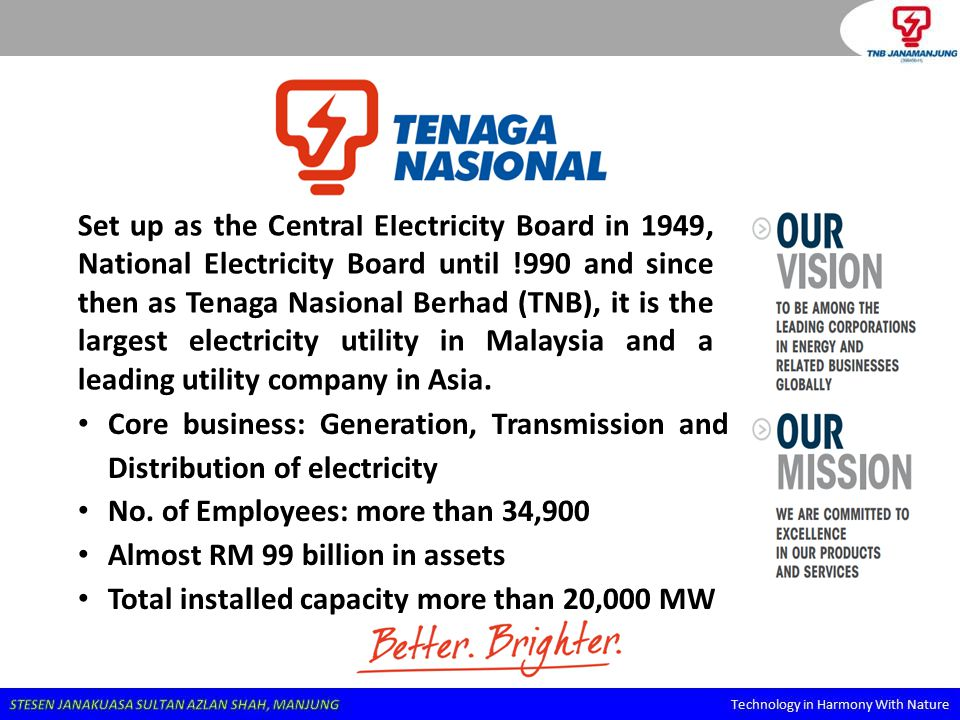 Set up as the Central Electricity Board in 1949, National Electricity Board until !990 and since then as Tenaga Nasional Berhad (TNB), it is the largest electricity utility in Malaysia and a leading utility company in Asia.